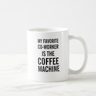 My favorite co-worker is the coffee machine coffee mug