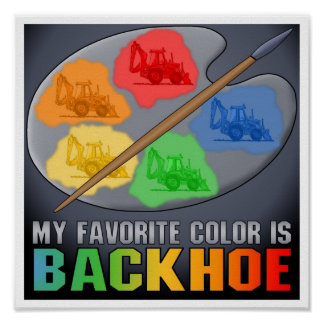 My Favorite Color Is Backhoe Poster Print
