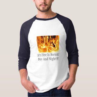 My Fire Is Burnin' Day And Night T-Shirt