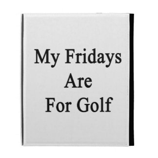 My Fridays Are For Golf iPad Cases