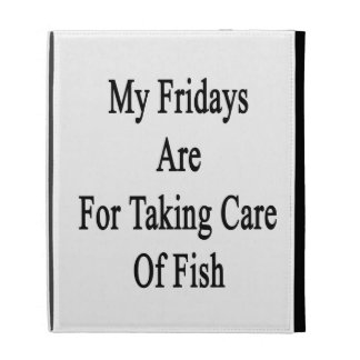 My Fridays Are For Taking Care Of Fish iPad Cases