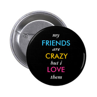 my, FRIENDS, are, CRAZY, but i, LOVE, them Pinback Button