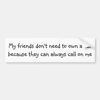 My friends don't need to own a car ... bumper sticker