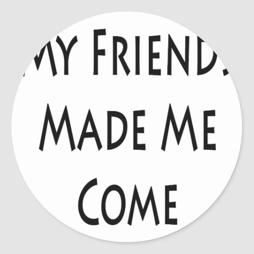 My Friends Made Me Come Round Sticker