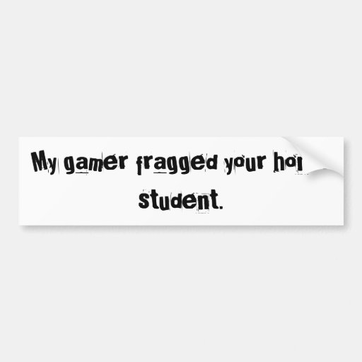 My gamer fragged your honor student. car bumper sticker