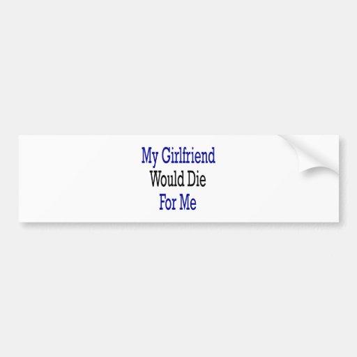 My Girfriend Would Die For Me Car Bumper Sticker