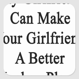 My Girlfriend Can Make Your Girlfriend A Better Ho Square Sticker
