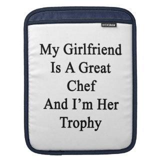 My Girlfriend Is A Great Chef And I'm Her Trophy Sleeves For iPads