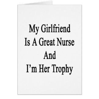 My Girlfriend Is A Great Nurse And I'm Her Trophy. Greeting Card
