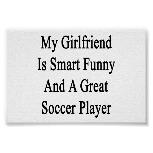 My Girlfriend Is Smart Funny And A Great Soccer Pl Posters