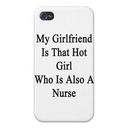 My Girlfriend Is That Hot Girl Who Is Also A Nurse iPhone 4 Case