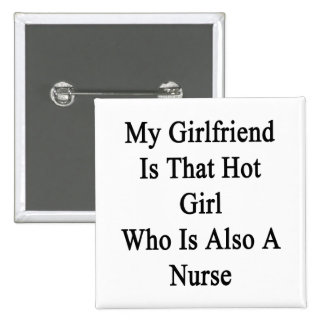 My Girlfriend Is That Hot Girl Who Is Also A Nurse Pinback Button