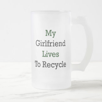 My Girlfriend Lives To Recycle 16 Oz Frosted Glass Beer Mug
