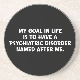 MY GOAL IN LIFE IS TO HAVE A PSYCHAITRIC DISORDER COASTER