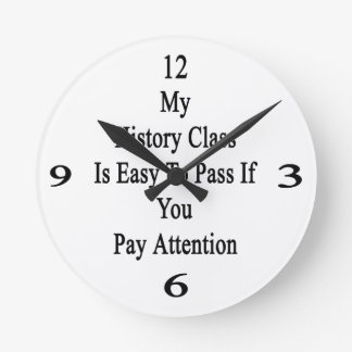 My History Class Is Easy To Pass If You Pay Attent Round Clock