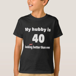 My Hubby is 40 and looking better than ever T-Shirt