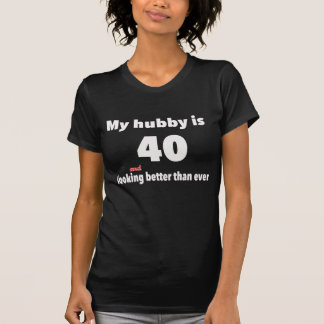 My Hubby is 40 and looking better than ever Tees