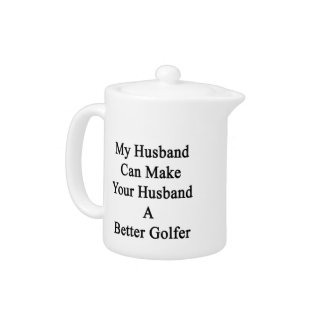 My Husband Can Make Your Husband A Better Golfer Teapot