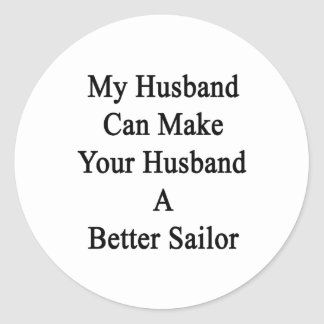 My Husband Can Make Your Husband A Better Sailor Classic Round Sticker