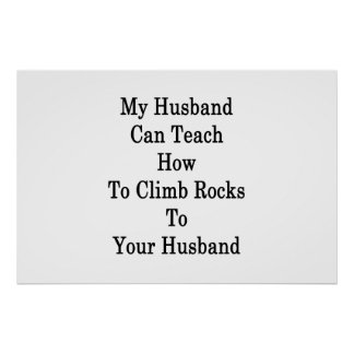My Husband Can Teach How To Climb Rocks To Your Hu Poster
