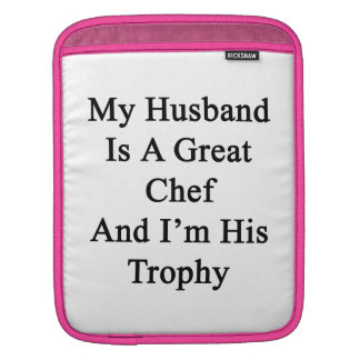 My Husband Is A Great Chef And I'm His Trophy. Sleeve For iPads