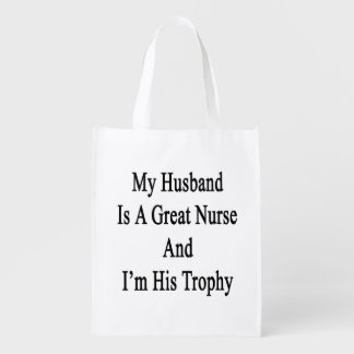 My Husband Is A Great Nurse And I'm His Trophy Reusable Grocery Bags