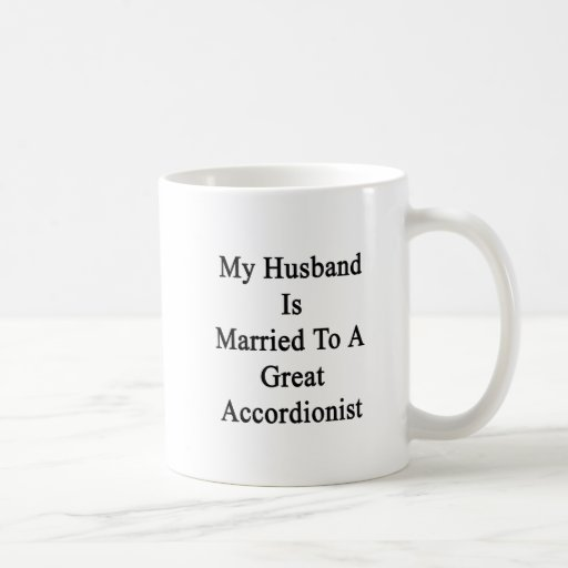 My Husband Is Married To A Great Accordionist Classic White Coffee Mug