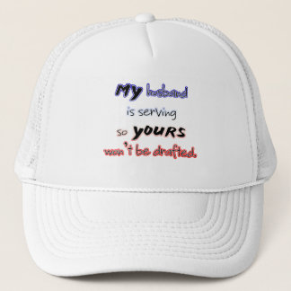 My husband is serving so yours won't be drafted! trucker hat