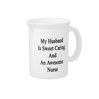 My Husband Is Sweet Caring And An Awesome Nurse Drink Pitchers