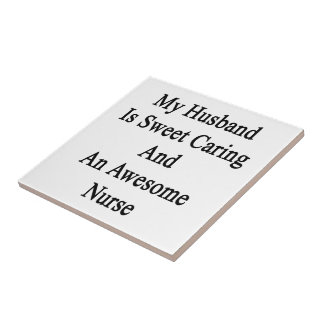 My Husband Is Sweet Caring And An Awesome Nurse Small Square Tile