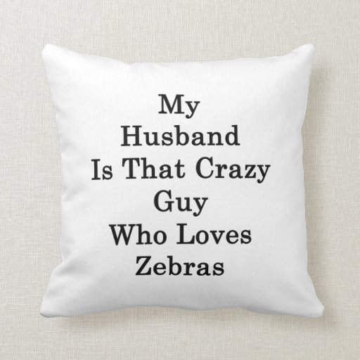 My Husband Is That Crazy Guy Who Loves Zebras Throw Pillow