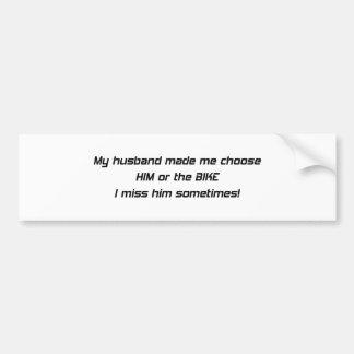My Husband Made Me Choose Him Or The Bike I Miss H Bumper Sticker