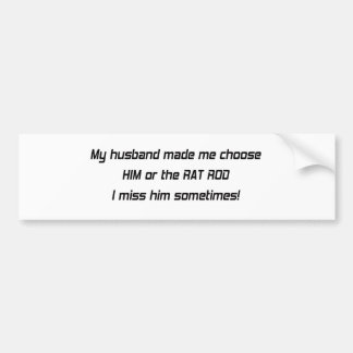 My Husband Made Me Choose Him Or The Rat Rod I M Bumper Sticker