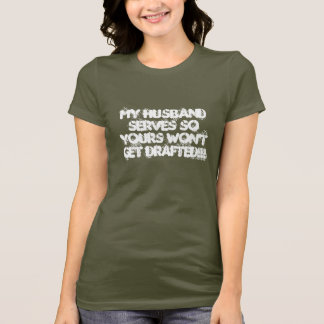MY Husband serves so yours won't get DRAFTED!!! T-Shirt
