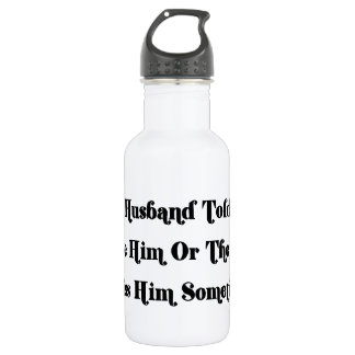 My Husband Told Me To Choose Between Him Or The T 18oz Water Bottle