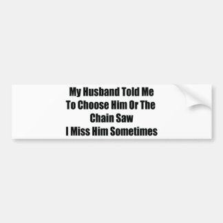 My Husband Told Me To Choose Him Or The Chainsaw I Bumper Sticker