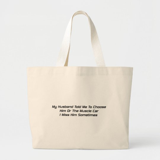 My Husband Told Me To Choose Him Or The Muscle Car Large Tote Bag