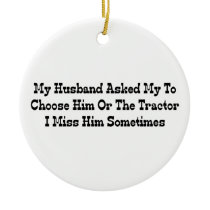 My Husband Told Me To Choose Him Or The Tractor Ceramic Ornament