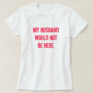 MY HUSBAND WOULD NOT BE HERE, T-Shirt