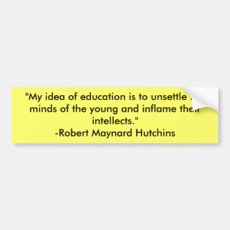 """""""My idea of education is to unsettle the minds ... Car Bumper Sticker"""