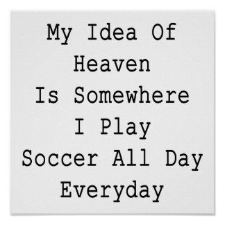 My Idea Of Heaven Is Somewhere I Play Soccer All D Poster