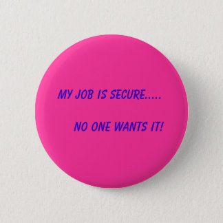 My Job is Secure.....       No One Wants It! Pinback Button