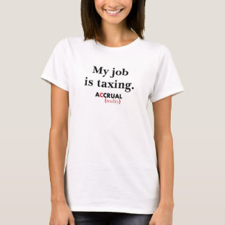 My job is taxing.  Accrual Reality. T-Shirt