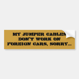 My jumper cables don't work on foreign cars, so... car bumper sticker