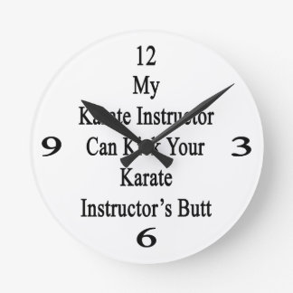 My Karate Instructor Can Kick Your Karate Instruct Round Wall Clocks