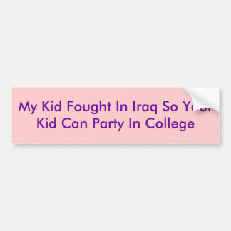 My Kid Fought In Iraq So Your Kid Can Party In ... Car Bumper Sticker