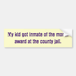 My kid got inmate of the month award at the cou bumper stickers