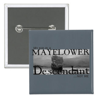 My kid is a Mayflower Descendant...not me Button