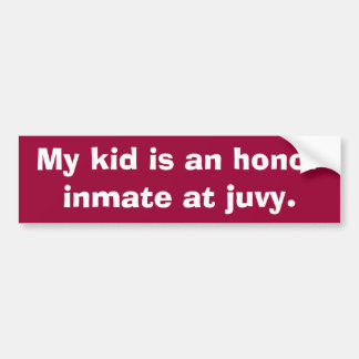 My kid is an honor inmate at juvy. bumper sticker