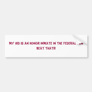My Kid is an honor inmate in the Federal PenBea... Bumper Sticker